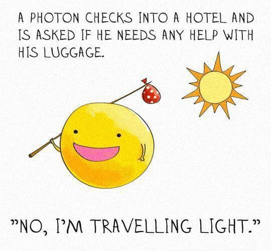 A photon checks into a hotel and is asked if he needs any help with his luggage.... 1