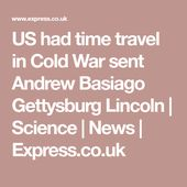 US had time travel in Cold War sent Andrew Basiago Gettysburg Lincoln | Science ... 1
